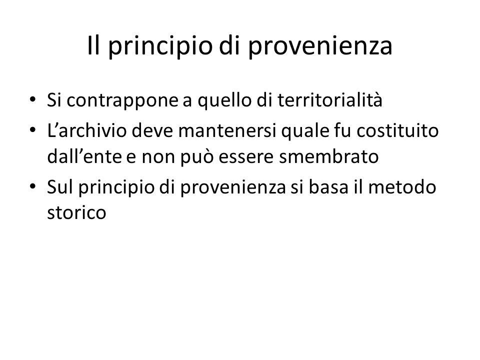 Il principio di provenienza Si contrappone a quello di territorialità L'archivio deve mantenersi quale fu costituito dall'ente e non può essere smembrato Sul principio di provenienza si basa il metodo storico