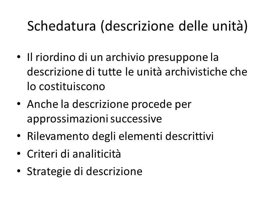 Schedatura (descrizione delle unità) Il riordino di un archivio presuppone la descrizione di tutte le unità archivistiche che lo costituiscono Anche la descrizione procede per approssimazioni successive Rilevamento degli elementi descrittivi Criteri di analiticità Strategie di descrizione