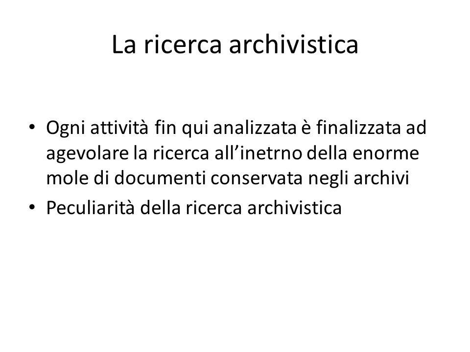 La ricerca archivistica Ogni attività fin qui analizzata è finalizzata ad agevolare la ricerca all'inetrno della enorme mole di documenti conservata negli archivi Peculiarità della ricerca archivistica