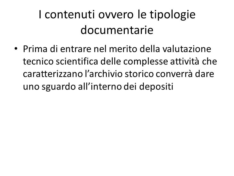 I contenuti ovvero le tipologie documentarie Prima di entrare nel merito della valutazione tecnico scientifica delle complesse attività che caratterizzano l'archivio storico converrà dare uno sguardo all'interno dei depositi