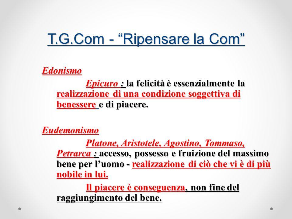 T.G.Com - Ripensare la Com Edonismo Epicuro : la felicità è essenzialmente la realizzazione di una condizione soggettiva di benessere e di piacere.