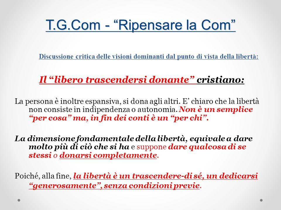 T.G.Com - Ripensare la Com Discussione critica delle visioni dominanti dal punto di vista della libertà: Il libero trascendersi donante cristiano: La persona è inoltre espansiva, si dona agli altri.