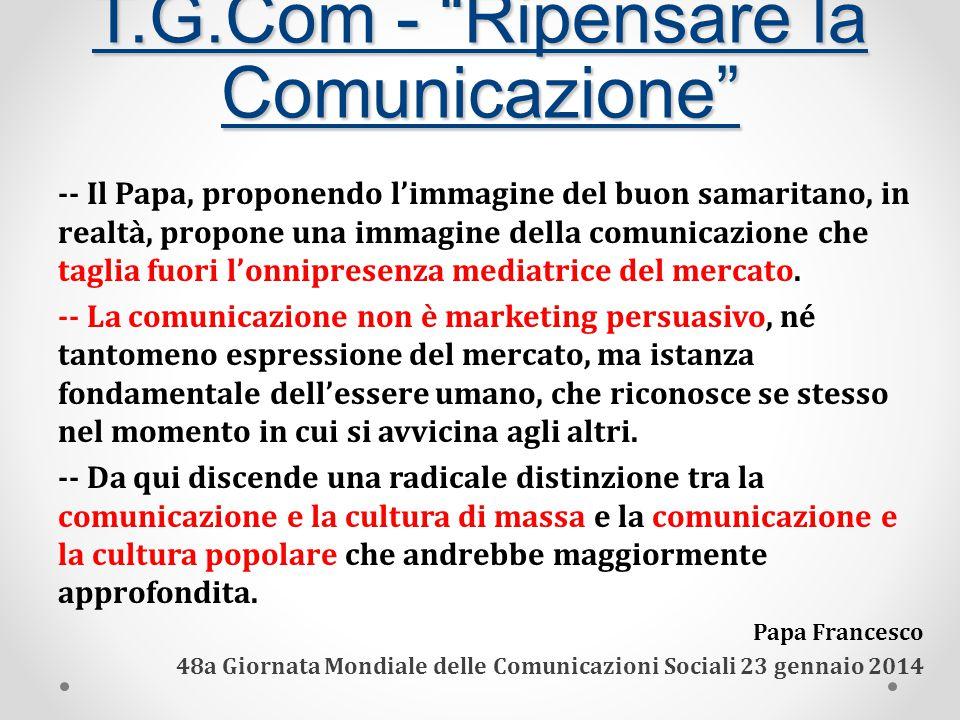 T.G.Com - Ripensare la Comunicazione -- Il Papa, proponendo l'immagine del buon samaritano, in realtà, propone una immagine della comunicazione che taglia fuori l'onnipresenza mediatrice del mercato.