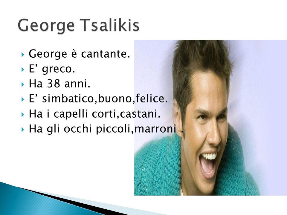  George è cantante.  E' greco.  Ha 38 anni.  E' simbatico,buono,felice.  Ha i capelli corti,castani.  Ha gli occhi piccoli,marroni.