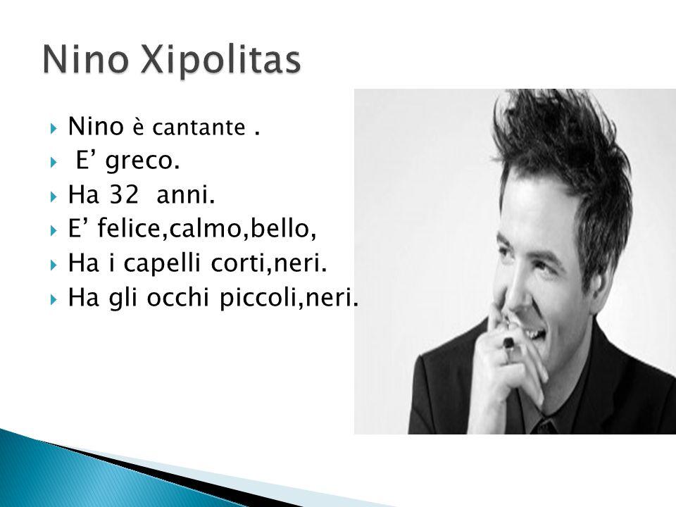  Nino è cantante.  E' greco.  Ha 32 anni.  E' felice,calmo,bello,  Ha i capelli corti,neri.  Ha gli occhi piccoli,neri.