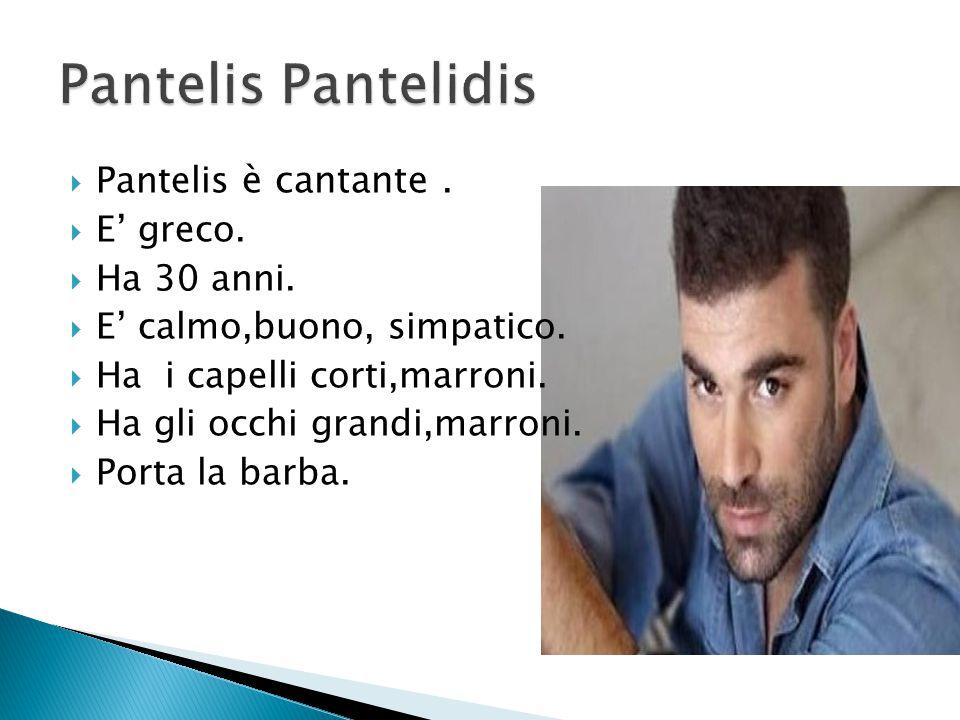  Pantelis è cantante.  E' greco.  Ha 30 anni.  E' calmo,buono, simpatico.  Ha i capelli corti,marroni.  Ha gli occhi grandi,marroni.  Porta la