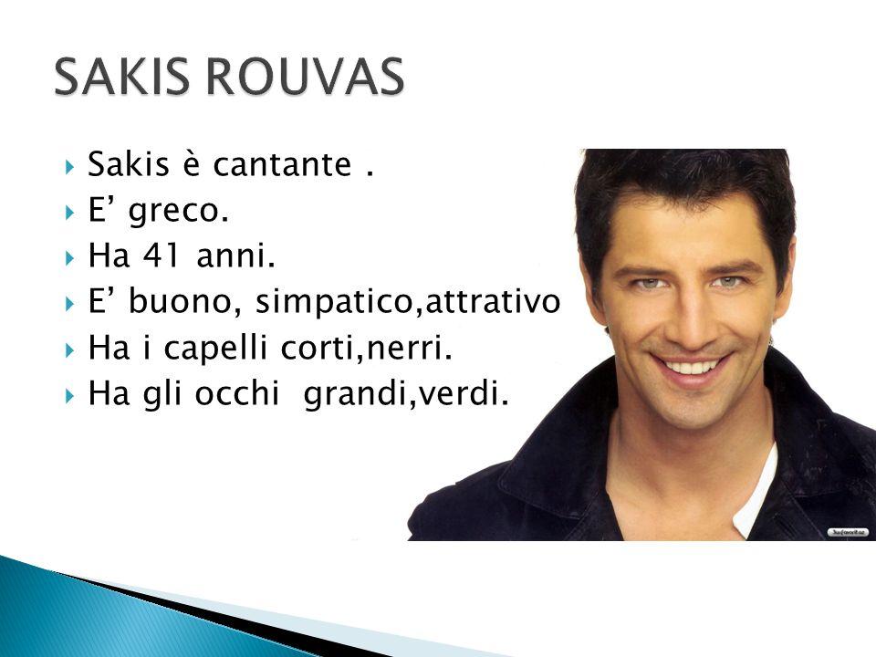 Sakis è cantante.  E' greco.  Ha 41 anni.  E' buono, simpatico,attrativo  Ha i capelli corti,nerri.  Ha gli occhi grandi,verdi.