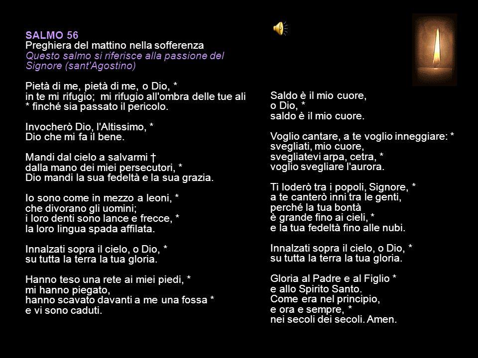 SALMO 56 Preghiera del mattino nella sofferenza Questo salmo si riferisce alla passione del Signore (sant Agostino) Pietà di me, pietà di me, o Dio, * in te mi rifugio; mi rifugio all ombra delle tue ali * finché sia passato il pericolo.