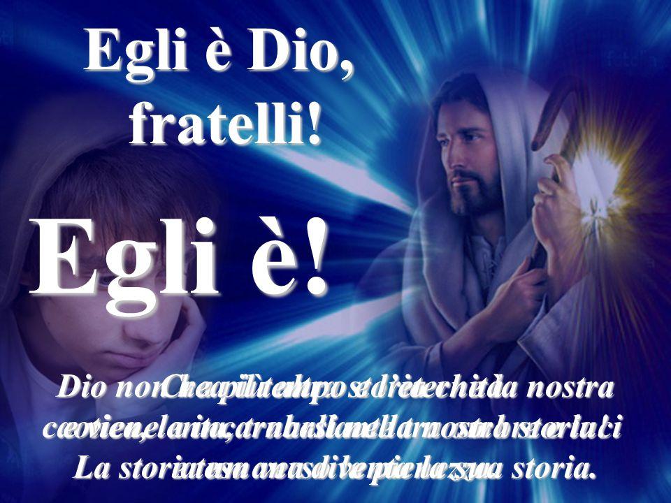 Egli è Dio, fratelli!Egli è! Dio non ha più altra storia che la nostra caotica, lenta, traballante tra ombre e luci e tesa verso la pienezza. Crea il