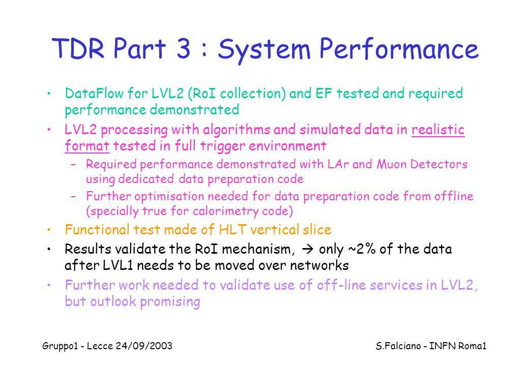 Gruppo1 - Lecce 24/09/2003 S.Falciano - INFN Roma1 TDR Part 3 : System Performance DataFlow for LVL2 (RoI collection) and EF tested and required performance demonstrated LVL2 processing with algorithms and simulated data in realistic format tested in full trigger environment –Required performance demonstrated with LAr and Muon Detectors using dedicated data preparation code –Further optimisation needed for data preparation code from offline (specially true for calorimetry code) Functional test made of HLT vertical slice Results validate the RoI mechanism,  only ~2% of the data after LVL1 needs to be moved over networks Further work needed to validate use of off-line services in LVL2, but outlook promising