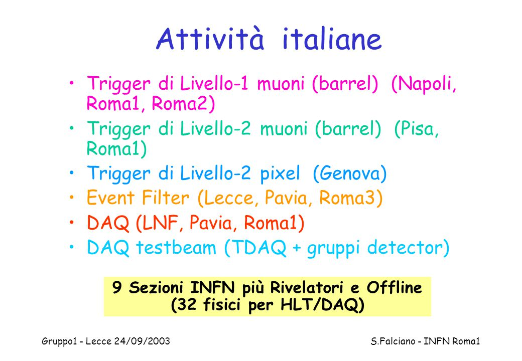 Gruppo1 - Lecce 24/09/2003 S.Falciano - INFN Roma1 Many levels where to combine… (4) Event Filter –One of the most interesting places where to combine the sub- detectors –It forces offline programs to be fast and ready well before offline data analysis starts –Last year we had Pixel, Tilecal and Muons analysis programs working together in EF, but never combining data of a given sub-detector with the others: this is what we must do,even if already done this year with Muon & Tile