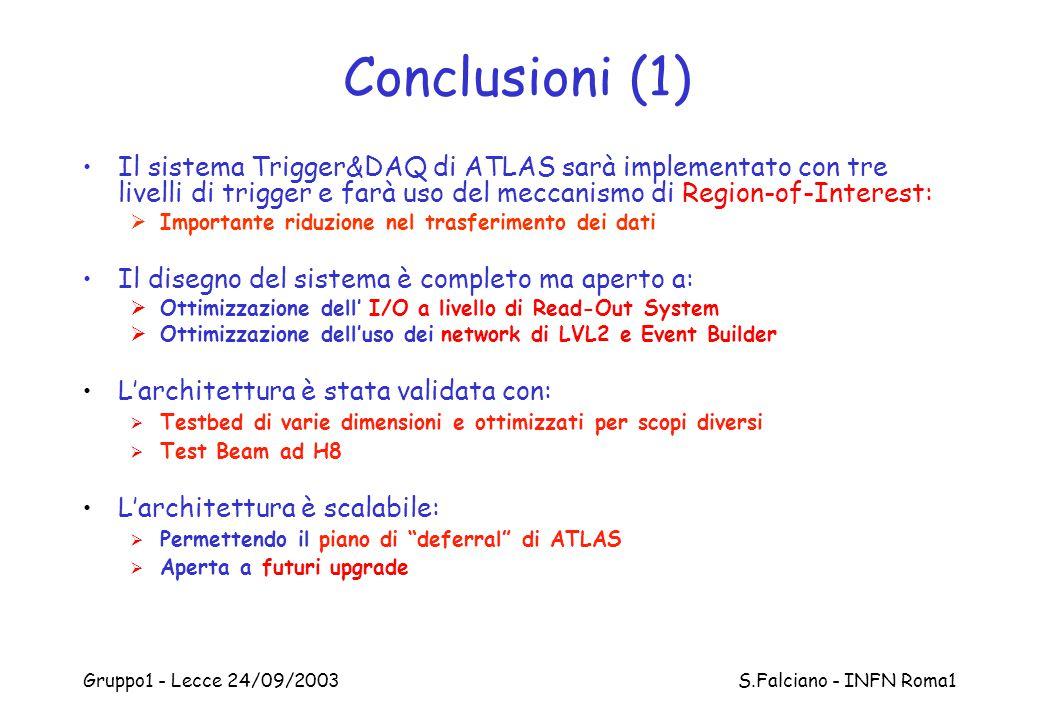 Gruppo1 - Lecce 24/09/2003 S.Falciano - INFN Roma1 Conclusioni (1) Il sistema Trigger&DAQ di ATLAS sarà implementato con tre livelli di trigger e farà