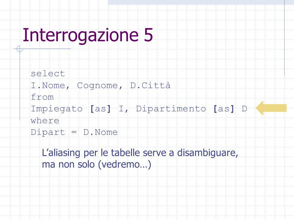 Interrogazione 5 select I.Nome, Cognome, D.Città from Impiegato [as] I, Dipartimento [as] D where Dipart = D.Nome L'aliasing per le tabelle serve a disambiguare, ma non solo (vedremo…)