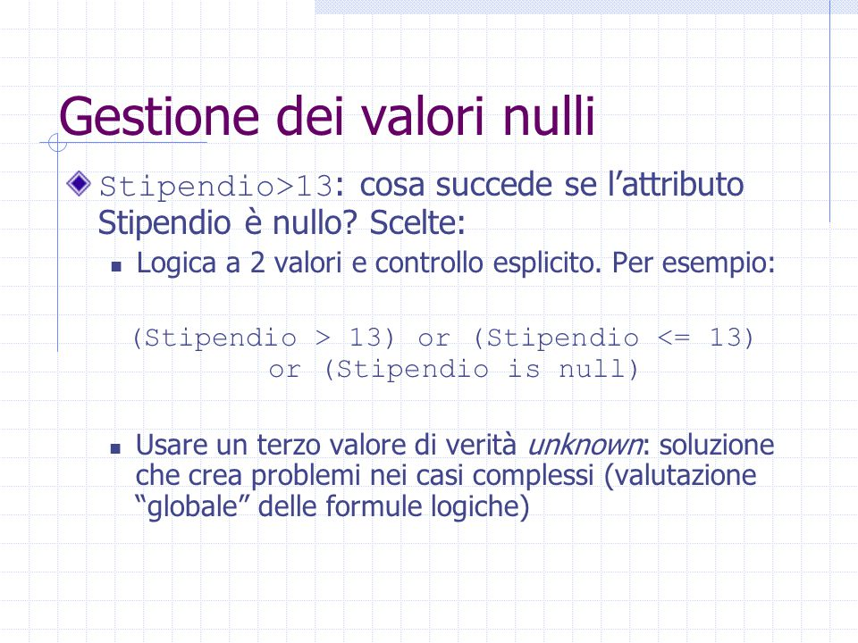 Gestione dei valori nulli Stipendio>13 : cosa succede se l'attributo Stipendio è nullo? Scelte: Logica a 2 valori e controllo esplicito. Per esempio: