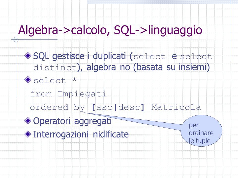 Algebra->calcolo, SQL->linguaggio SQL gestisce i duplicati ( select e select distinct ), algebra no (basata su insiemi) select * from Impiegati ordered by [asc|desc] Matricola Operatori aggregati Interrogazioni nidificate per ordinare le tuple