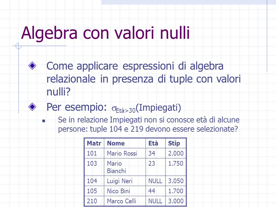 Algebra con valori nulli Come applicare espressioni di algebra relazionale in presenza di tuple con valori nulli? Per esempio:  Età>30 (Impiegati) Se