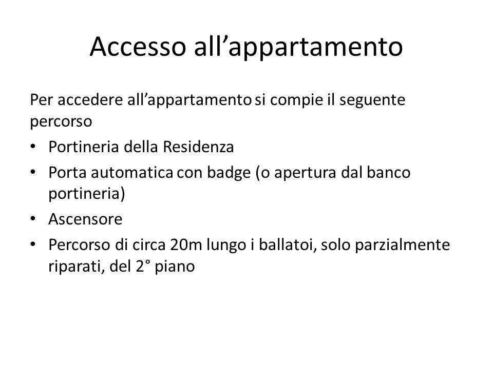 Accesso all'appartamento Per accedere all'appartamento si compie il seguente percorso Portineria della Residenza Porta automatica con badge (o apertura dal banco portineria) Ascensore Percorso di circa 20m lungo i ballatoi, solo parzialmente riparati, del 2° piano