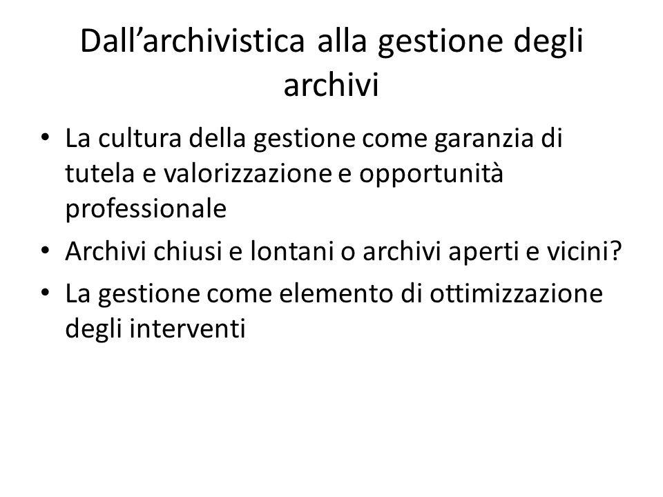 Dall'archivistica alla gestione degli archivi La cultura della gestione come garanzia di tutela e valorizzazione e opportunità professionale Archivi chiusi e lontani o archivi aperti e vicini.