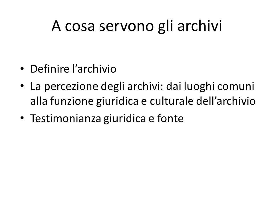 A cosa servono gli archivi Definire l'archivio La percezione degli archivi: dai luoghi comuni alla funzione giuridica e culturale dell'archivio Testimonianza giuridica e fonte