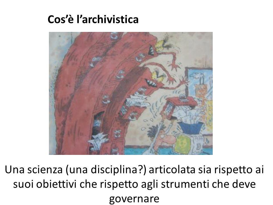 Cos'è l'archivistica Una scienza (una disciplina?) articolata sia rispetto ai suoi obiettivi che rispetto agli strumenti che deve governare