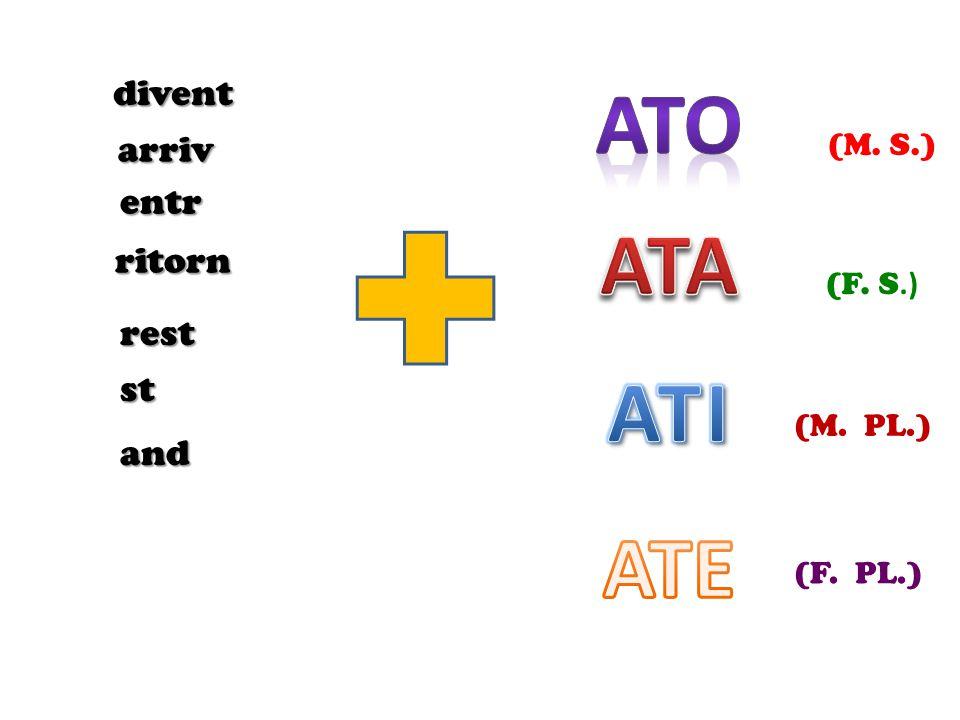 DIVENTATO / A / I / E ARRIVATO / A / I / E ENTRATO / A / I / E RITORNATO / A / I / E RESTATO / A/ I /E STATO / A / I / E ANDATO / A / I / E COSTATO / A / I / E