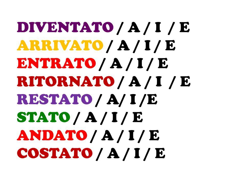 DIVENTATO / A / I / E ARRIVATO / A / I / E ENTRATO / A / I / E RITORNATO / A / I / E RESTATO / A/ I /E STATO / A / I / E ANDATO / A / I / E COSTATO /
