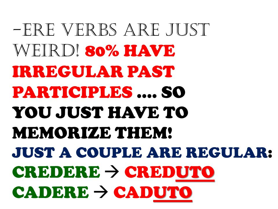 -ERE VERBS ARE JUST WEIRD! 80% HAVE IRREGULAR PAST PARTICIPLES …. SO YOU JUST HAVE TO MEMORIZE THEM! JUST A COUPLE ARE REGULAR: UTO CREDERE  CREDUTO