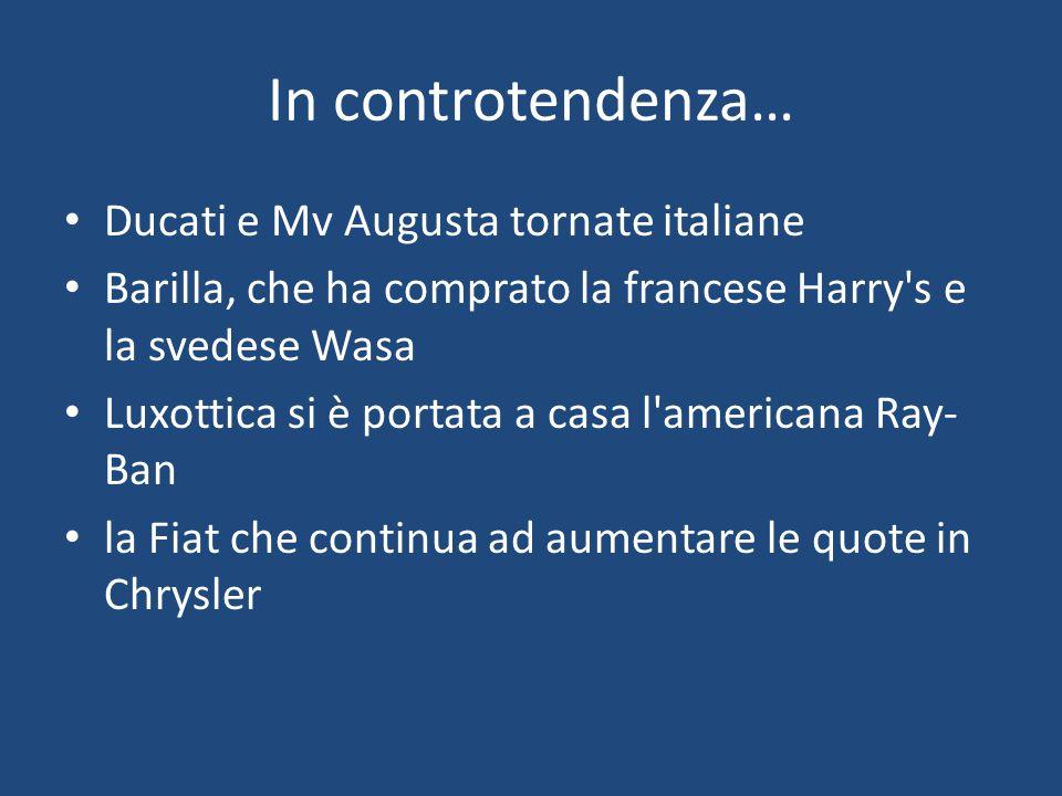 In controtendenza… Ducati e Mv Augusta tornate italiane Barilla, che ha comprato la francese Harry's e la svedese Wasa Luxottica si è portata a casa l