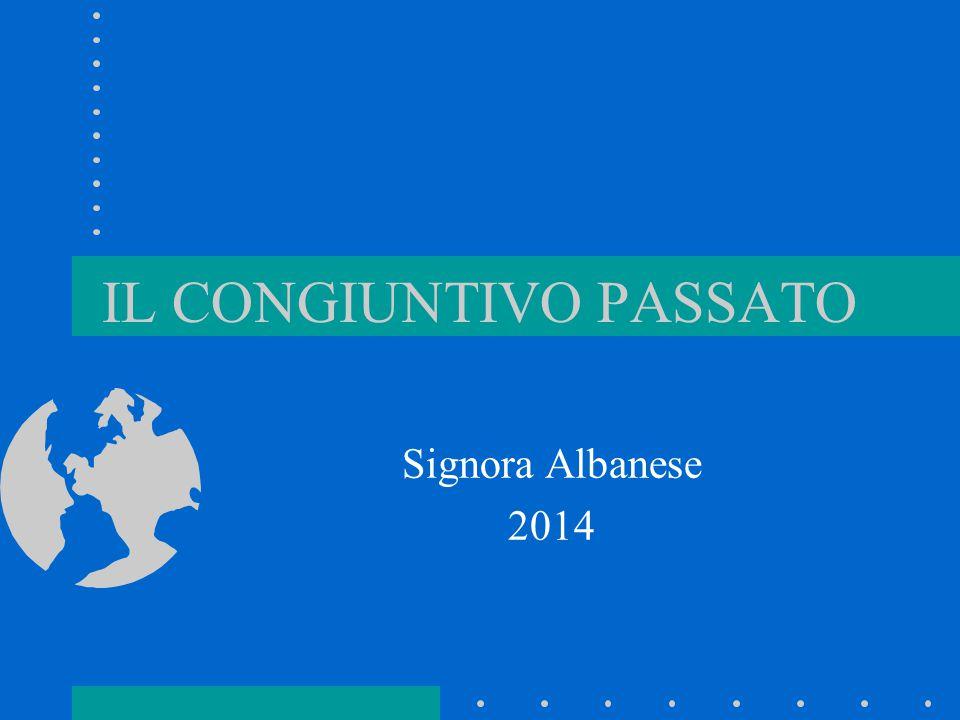 IL CONGIUNTIVO PASSATO Signora Albanese 2014