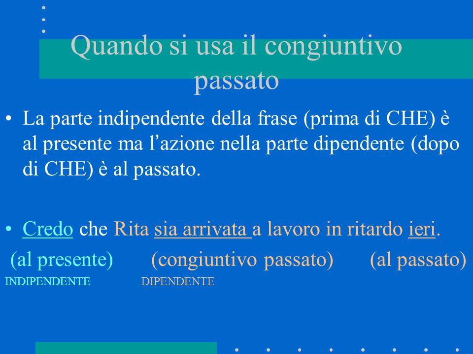 Quando si usa il congiuntivo passato La parte indipendente della frase (prima di CHE) è al presente ma l'azione nella parte dipendente (dopo di CHE) è