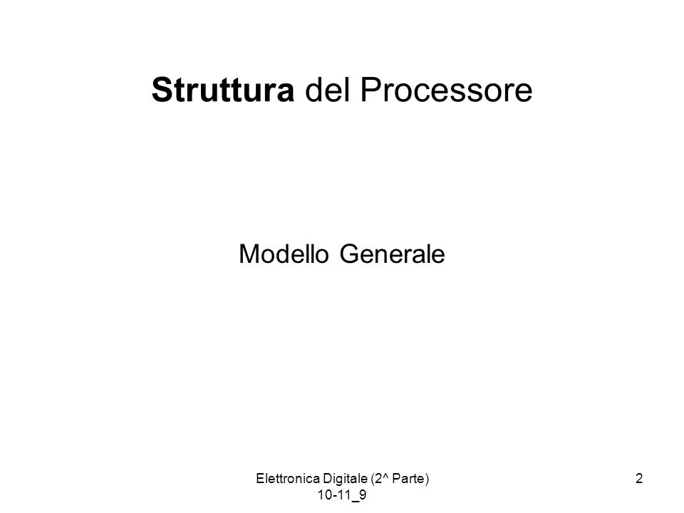 Elettronica Digitale (2^ Parte) 10-11_9 2 Struttura del Processore Modello Generale
