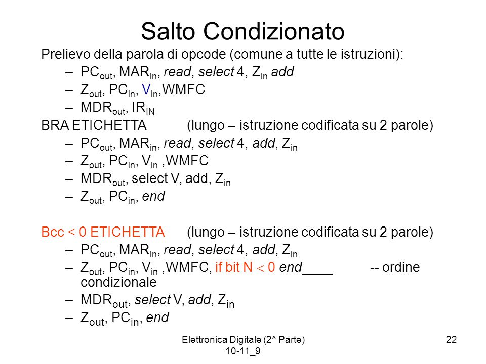 Elettronica Digitale (2^ Parte) 10-11_9 22 Salto Condizionato Prelievo della parola di opcode (comune a tutte le istruzioni): –PC out, MAR in, read, select 4, Z in add –Z out, PC in, V in,WMFC –MDR out, IR IN BRA ETICHETTA(lungo – istruzione codificata su 2 parole) –PC out, MAR in, read, select 4, add, Z in –Z out, PC in, V in,WMFC –MDR out, select V, add, Z in –Z out, PC in, end Bcc < 0 ETICHETTA(lungo – istruzione codificata su 2 parole) –PC out, MAR in, read, select 4, add, Z in –Z out, PC in, V in,WMFC, if bit N  0 end -- ordine condizionale –MDR out, select V, add, Z in –Z out, PC in, end