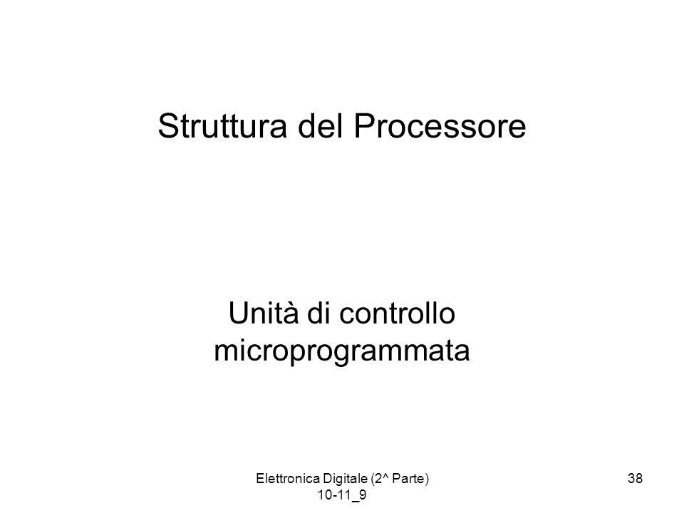 Elettronica Digitale (2^ Parte) 10-11_9 38 Struttura del Processore Unità di controllo microprogrammata