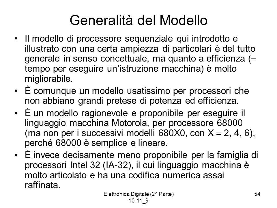 Elettronica Digitale (2^ Parte) 10-11_9 54 Generalità del Modello Il modello di processore sequenziale qui introdotto e illustrato con una certa ampiezza di particolari è del tutto generale in senso concettuale, ma quanto a efficienza (  tempo per eseguire un'istruzione macchina) è molto migliorabile.