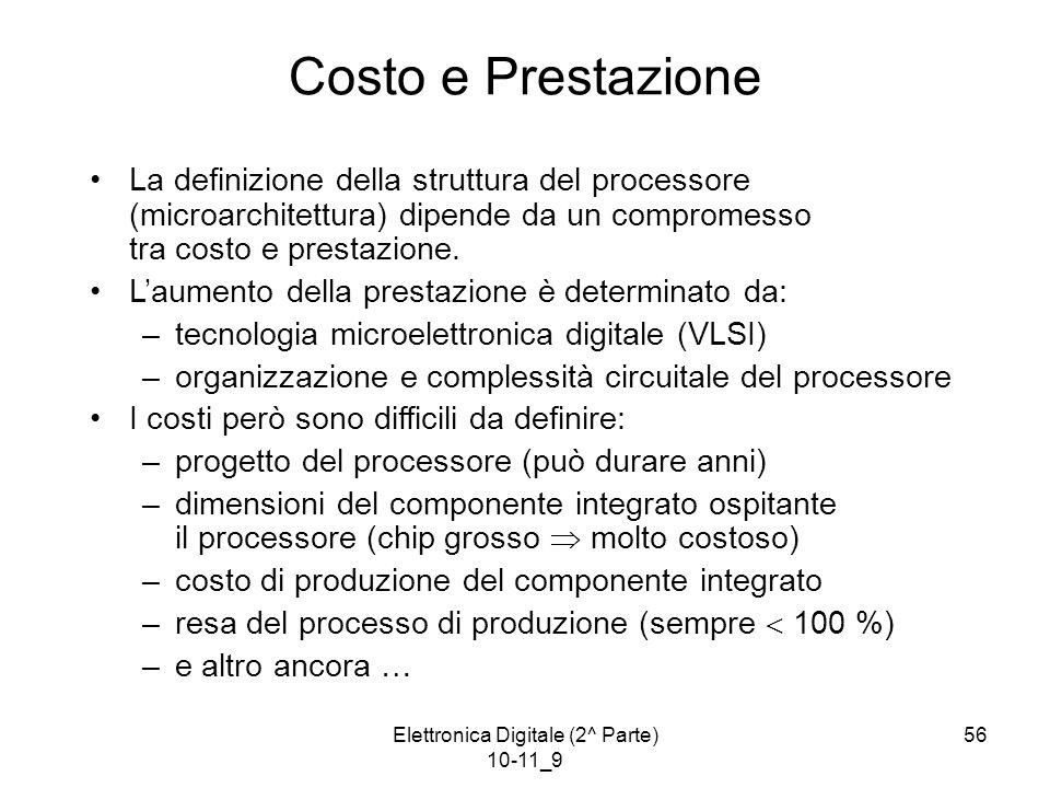 Elettronica Digitale (2^ Parte) 10-11_9 56 Costo e Prestazione La definizione della struttura del processore (microarchitettura) dipende da un compromesso tra costo e prestazione.