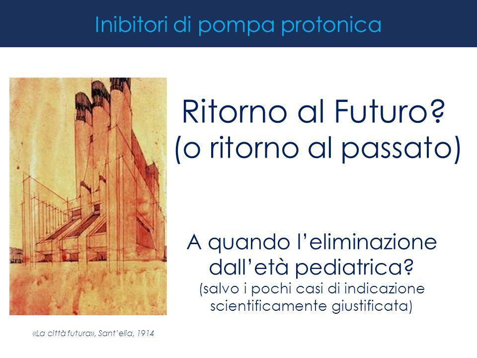 Inibitori di pompa protonica Ritorno al Futuro? (o ritorno al passato) A quando l'eliminazione dall'età pediatrica? (salvo i pochi casi di indicazione
