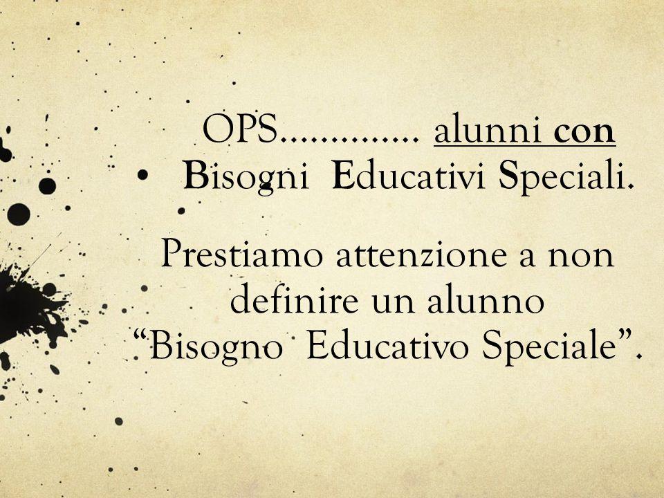 """OPS………….. alunni con B isogni E ducativi S peciali. Prestiamo attenzione a non definire un alunno """"Bisogno Educativo Speciale""""."""