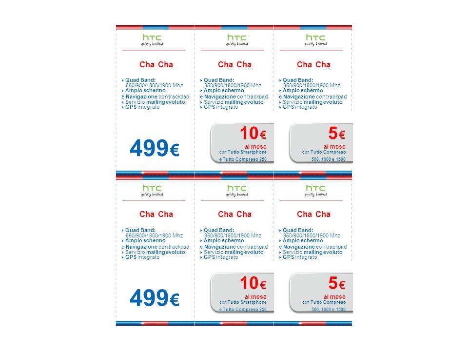 Cha  Quad Band: 850/900/1800/1900 Mhz  Ampio schermo e Navigazione con trackpad  Servizio mailing evoluto  GPS integrato 499 € Cha  Quad Band: 850/900/1800/1900 Mhz  Ampio schermo e Navigazione con trackpad  Servizio mailing evoluto  GPS integrato 10 € al mese con Tutto Smartphone e Tutto Compreso 250 Cha  Quad Band: 850/900/1800/1900 Mhz  Ampio schermo e Navigazione con trackpad  Servizio mailing evoluto  GPS integrato 5 € al mese con Tutto Compreso 500, 1000 e 1500 Cha  Quad Band: 850/900/1800/1900 Mhz  Ampio schermo e Navigazione con trackpad  Servizio mailing evoluto  GPS integrato 499 € Cha  Quad Band: 850/900/1800/1900 Mhz  Ampio schermo e Navigazione con trackpad  Servizio mailing evoluto  GPS integrato 10 € al mese con Tutto Smartphone e Tutto Compreso 250 Cha  Quad Band: 850/900/1800/1900 Mhz  Ampio schermo e Navigazione con trackpad  Servizio mailing evoluto  GPS integrato 5 € al mese con Tutto Compreso 500, 1000 e 1500