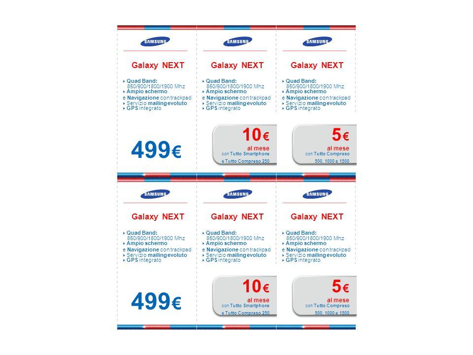 Galaxy NEXT  Quad Band: 850/900/1800/1900 Mhz  Ampio schermo e Navigazione con trackpad  Servizio mailing evoluto  GPS integrato 499 € Galaxy NEXT  Quad Band: 850/900/1800/1900 Mhz  Ampio schermo e Navigazione con trackpad  Servizio mailing evoluto  GPS integrato 10 € al mese con Tutto Smartphone e Tutto Compreso 250 Galaxy NEXT  Quad Band: 850/900/1800/1900 Mhz  Ampio schermo e Navigazione con trackpad  Servizio mailing evoluto  GPS integrato 5 € al mese con Tutto Compreso 500, 1000 e 1500 Galaxy NEXT  Quad Band: 850/900/1800/1900 Mhz  Ampio schermo e Navigazione con trackpad  Servizio mailing evoluto  GPS integrato 499 € Galaxy NEXT  Quad Band: 850/900/1800/1900 Mhz  Ampio schermo e Navigazione con trackpad  Servizio mailing evoluto  GPS integrato 10 € al mese con Tutto Smartphone e Tutto Compreso 250 Galaxy NEXT  Quad Band: 850/900/1800/1900 Mhz  Ampio schermo e Navigazione con trackpad  Servizio mailing evoluto  GPS integrato 5 € al mese con Tutto Compreso 500, 1000 e 1500