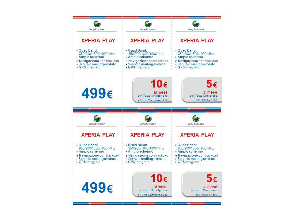 XPERIA PLAY  Quad Band: 850/900/1800/1900 Mhz  Ampio schermo e Navigazione con trackpad  Servizio mailing evoluto  GPS integrato 499 € XPERIA PLAY  Quad Band: 850/900/1800/1900 Mhz  Ampio schermo e Navigazione con trackpad  Servizio mailing evoluto  GPS integrato 10 € al mese con Tutto Smartphone e Tutto Compreso 250 XPERIA PLAY  Quad Band: 850/900/1800/1900 Mhz  Ampio schermo e Navigazione con trackpad  Servizio mailing evoluto  GPS integrato 5 € al mese con Tutto Compreso 500, 1000 e 1500 XPERIA PLAY  Quad Band: 850/900/1800/1900 Mhz  Ampio schermo e Navigazione con trackpad  Servizio mailing evoluto  GPS integrato 499 € XPERIA PLAY  Quad Band: 850/900/1800/1900 Mhz  Ampio schermo e Navigazione con trackpad  Servizio mailing evoluto  GPS integrato 10 € al mese con Tutto Smartphone e Tutto Compreso 250 XPERIA PLAY  Quad Band: 850/900/1800/1900 Mhz  Ampio schermo e Navigazione con trackpad  Servizio mailing evoluto  GPS integrato 5 € al mese con Tutto Compreso 500, 1000 e 1500