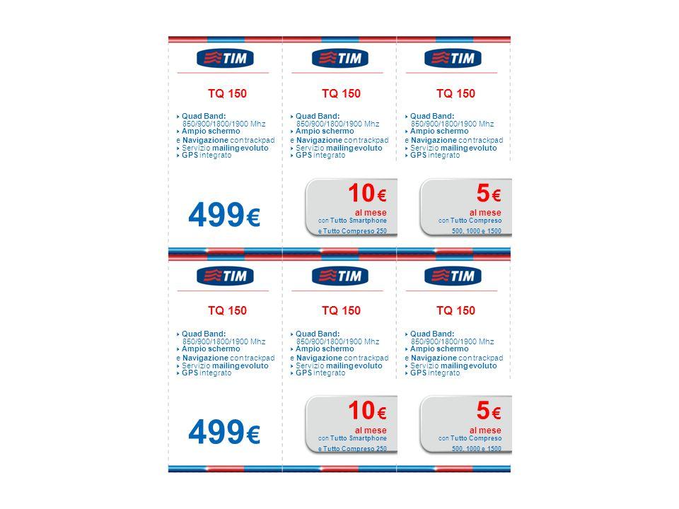 TQ 150  Quad Band: 850/900/1800/1900 Mhz  Ampio schermo e Navigazione con trackpad  Servizio mailing evoluto  GPS integrato 499 € TQ 150  Quad Band: 850/900/1800/1900 Mhz  Ampio schermo e Navigazione con trackpad  Servizio mailing evoluto  GPS integrato 10 € al mese con Tutto Smartphone e Tutto Compreso 250 TQ 150  Quad Band: 850/900/1800/1900 Mhz  Ampio schermo e Navigazione con trackpad  Servizio mailing evoluto  GPS integrato 5 € al mese con Tutto Compreso 500, 1000 e 1500 TQ 150  Quad Band: 850/900/1800/1900 Mhz  Ampio schermo e Navigazione con trackpad  Servizio mailing evoluto  GPS integrato 499 € TQ 150  Quad Band: 850/900/1800/1900 Mhz  Ampio schermo e Navigazione con trackpad  Servizio mailing evoluto  GPS integrato 10 € al mese con Tutto Smartphone e Tutto Compreso 250 TQ 150  Quad Band: 850/900/1800/1900 Mhz  Ampio schermo e Navigazione con trackpad  Servizio mailing evoluto  GPS integrato 5 € al mese con Tutto Compreso 500, 1000 e 1500