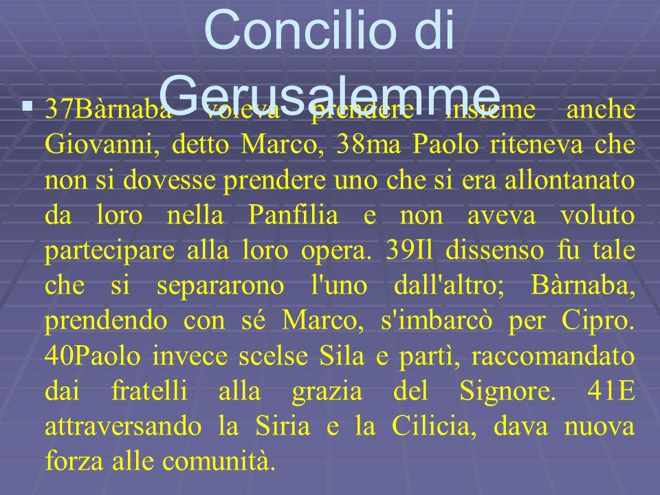   37Bàrnaba voleva prendere insieme anche Giovanni, detto Marco, 38ma Paolo riteneva che non si dovesse prendere uno che si era allontanato da loro