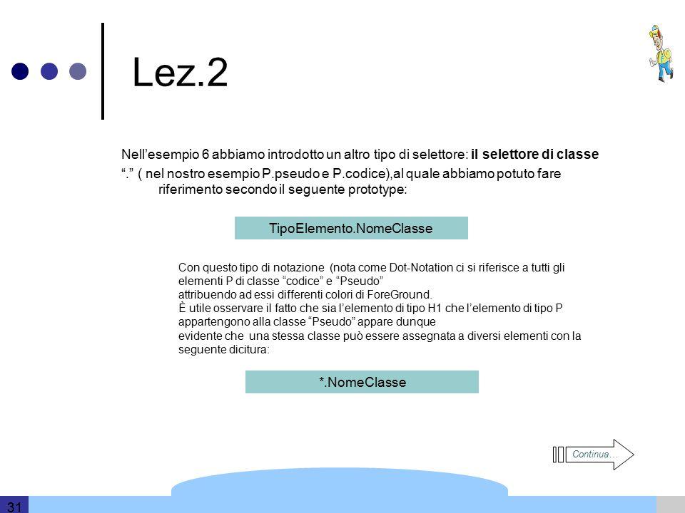 Template and information based on data provided by DERI 31 Lez.2 Nell'esempio 6 abbiamo introdotto un altro tipo di selettore: il selettore di classe . ( nel nostro esempio P.pseudo e P.codice),al quale abbiamo potuto fare riferimento secondo il seguente prototype: TipoElemento.NomeClasse Con questo tipo di notazione (nota come Dot-Notation ci si riferisce a tutti gli elementi P di classe codice e Pseudo attribuendo ad essi differenti colori di ForeGround.