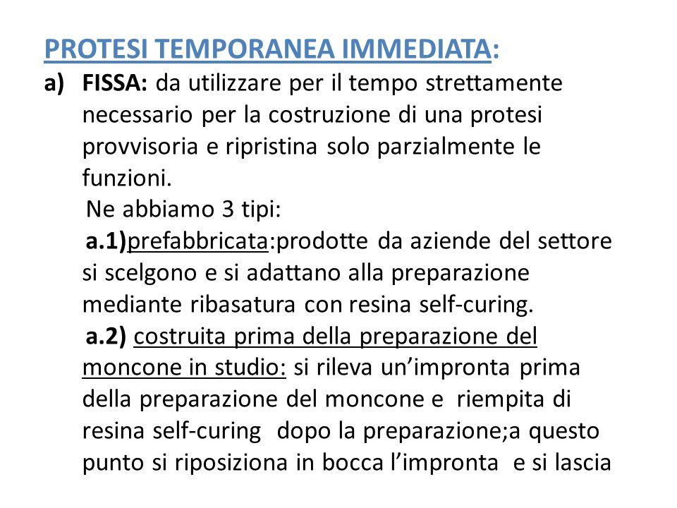 PROTESI TEMPORANEA IMMEDIATA: a)FISSA: da utilizzare per il tempo strettamente necessario per la costruzione di una protesi provvisoria e ripristina s
