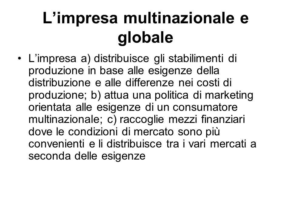 L'impresa multinazionale e globale L'impresa a) distribuisce gli stabilimenti di produzione in base alle esigenze della distribuzione e alle differenz