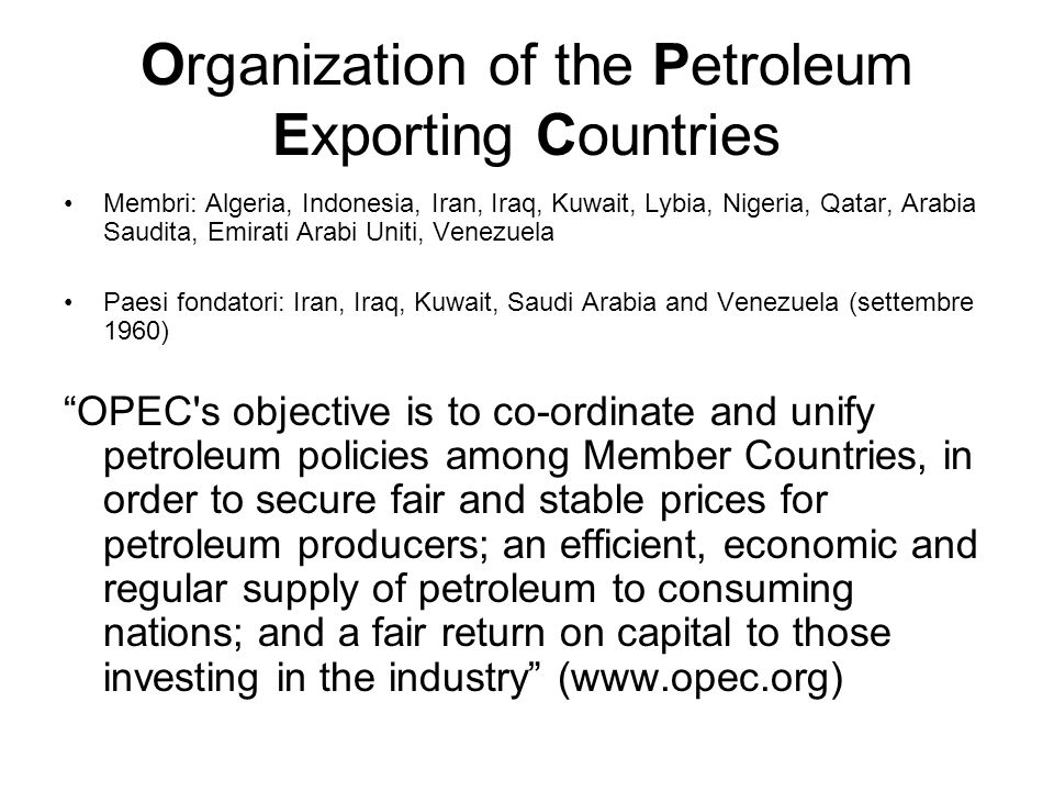 Organization of the Petroleum Exporting Countries Membri: Algeria, Indonesia, Iran, Iraq, Kuwait, Lybia, Nigeria, Qatar, Arabia Saudita, Emirati Arabi Uniti, Venezuela Paesi fondatori: Iran, Iraq, Kuwait, Saudi Arabia and Venezuela (settembre 1960) OPEC s objective is to co-ordinate and unify petroleum policies among Member Countries, in order to secure fair and stable prices for petroleum producers; an efficient, economic and regular supply of petroleum to consuming nations; and a fair return on capital to those investing in the industry (www.opec.org)
