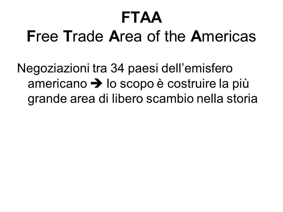FTAA Free Trade Area of the Americas Negoziazioni tra 34 paesi dell'emisfero americano  lo scopo è costruire la più grande area di libero scambio nel