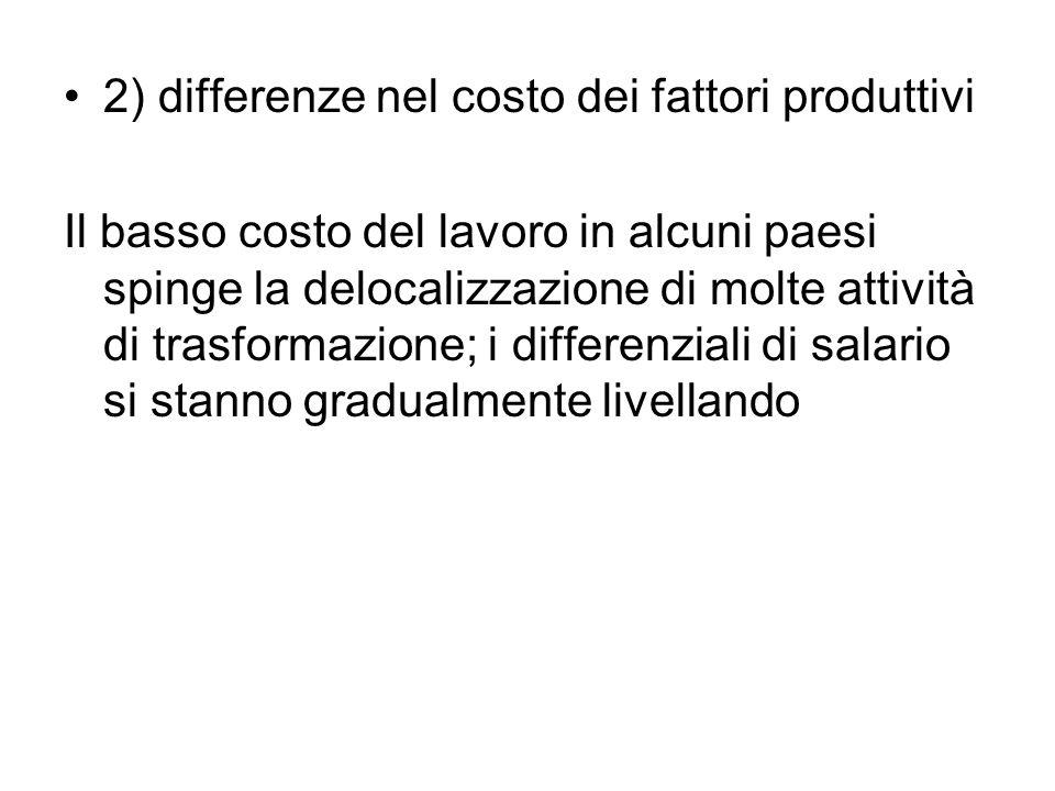 2) differenze nel costo dei fattori produttivi Il basso costo del lavoro in alcuni paesi spinge la delocalizzazione di molte attività di trasformazion