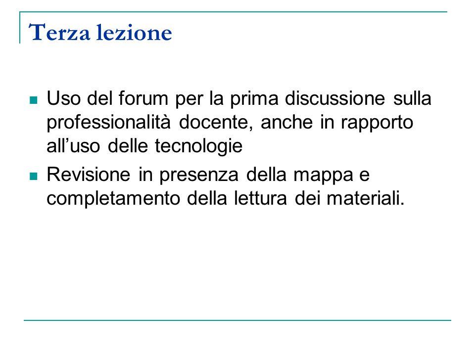 Terza lezione Uso del forum per la prima discussione sulla professionalità docente, anche in rapporto all'uso delle tecnologie Revisione in presenza della mappa e completamento della lettura dei materiali.