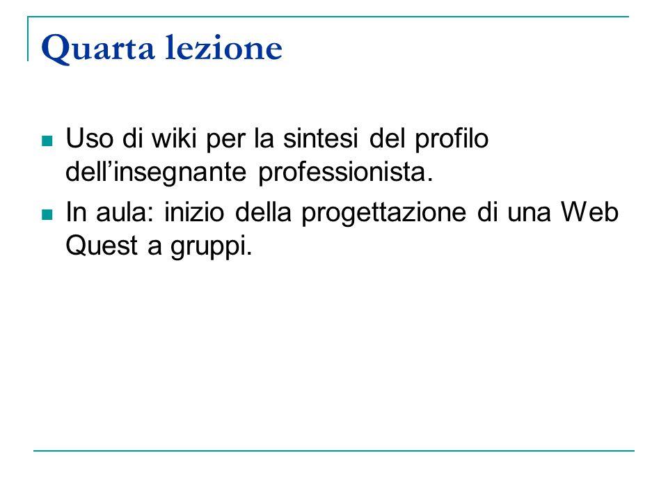 Quarta lezione Uso di wiki per la sintesi del profilo dell'insegnante professionista. In aula: inizio della progettazione di una Web Quest a gruppi.